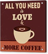 All You Need Is Love And More Coffee Acrylic Print