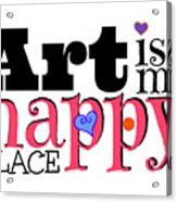 Art Is My Happy Place Acrylic Print