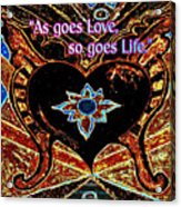 As Goes Love So Goes Life Acrylic Print