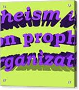 Atheism Is A Non Prophet Organization Acrylic Print