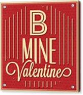 B Mine Valentine Acrylic Print