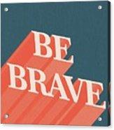 Be Brave  Acrylic Print