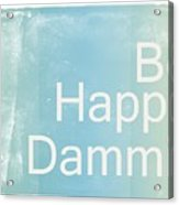 Be Happy Dammit Acrylic Print