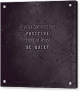 Be Positive Or Be Quiet Acrylic Print
