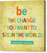 Be The Change Acrylic Print by Cindy Greenbean