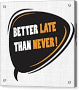 Better Late Than Never Inspirational Famous Quote Design Acrylic Print