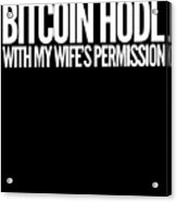 Bitcoin Hodl With My Wifes Permission Funny Humor Husband Wife Family Cryptocurrency Acrylic Print