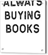 Book Shirt Always Buying Dark Reading Authors Librarian Writer Gift Acrylic Print