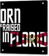 Born And Raised In Florida Birthday Gift Nice Design Acrylic Print