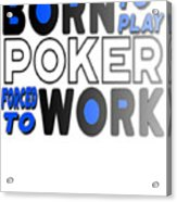 Born To Play Poker Forced To Go To Work Poker Player Gambling Acrylic Print