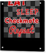 Chess Board Eat Sleep Checkmate Repeat Chess Player Gift Acrylic Print