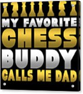 Chess Player My Favorite Chess Buddy Calls Me Dad Fathers Day Gift Acrylic Print