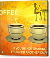 Coffee, Another Cup Please Acrylic Print