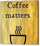 Coffee Matters Acrylic Print