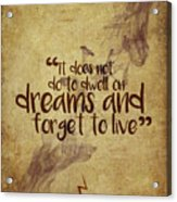 Don't Dwell On Dreams Acrylic Print