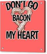 Don't Go Bacon My Heart Acrylic Print