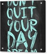 Don't Quite Your Day Dream Inspirational Quotes Poster Acrylic Print