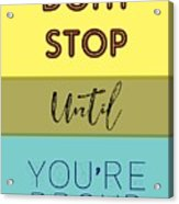 Dont Stop Until You Are Proud Motivayional Poster Acrylic Print