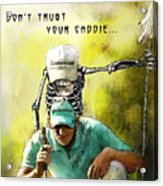 Dont Trust Your Caddie Acrylic Print