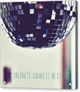 Dream It Dance It Be It Acrylic Print