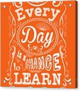 Every Day Is A Chance To Learn Motivating Quotes Poster Acrylic Print