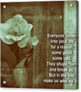 Everyone Comes Into Your Life For A Reason. Motivational Quote Acrylic Print