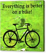 Everything Is Better On A Bike Acrylic Print