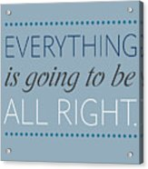 Everything Is Going To Be All Right Acrylic Print