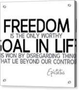 Freedom, Goal In Life - Epictetus Acrylic Print