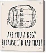 Funny Beer Card - Valentine's Day - Anniversary Or Birthday - Craft Beer - I'd Tap That Acrylic Print