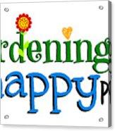Gardening Is My Happy Place Acrylic Print