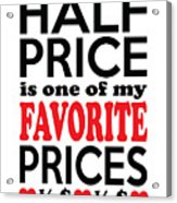 Half Price Is One Of My Favorite Prices Acrylic Print