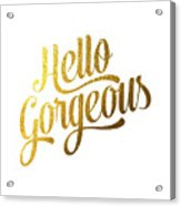 Hello Gorgeous Acrylic Print by BONB Creative