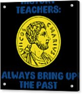 History Teachers Always Bring Up The Past History Student Acrylic Print