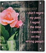 I Do Not Regret My Past. I Regret The Time I Wasted On The Wrong Acrylic Print