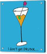 I Don't Get Drunk Acrylic Print