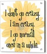 I Don't Go Crazy Acrylic Print