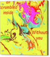 I Feel All Scrambled Inside Without You Acrylic Print