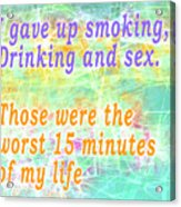 I Gave Up Smoking, Drinking And Sex. Those Were The Worst 15 Minutes Of My Life Acrylic Print