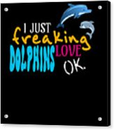 I Just Freaking Love Dolphins Ok Acrylic Print
