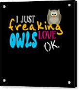 I Just Freaking Love Owls Ok Acrylic Print
