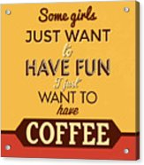 I Just Want To Have Coffee Acrylic Print