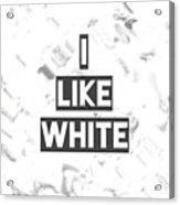 I Like White Acrylic Print