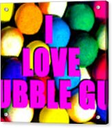 I Love Bubble Gum Acrylic Print