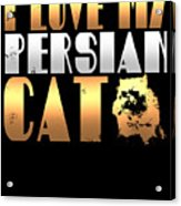 I Love My Persian Cat Acrylic Print