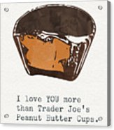 I Love You More Than Peanut Butter Cups Acrylic Print
