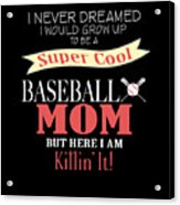 I Never Dreamed I Would Grow Up To Be A Super Cool Baseball Mom But Here I Am Killing It Acrylic Print