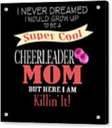 I Never Dreamed I Would Grow Up To Be A Super Cool Cheerleader Mom But Here I Am Killing It Acrylic Print