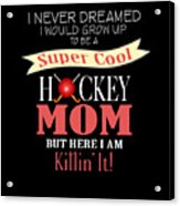 I Never Dreamed I Would Grow Up To Be A Super Cool Hockey Mom But Here I Am Killing It Acrylic Print