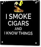 I Smoke Cigars And Know Things Acrylic Print